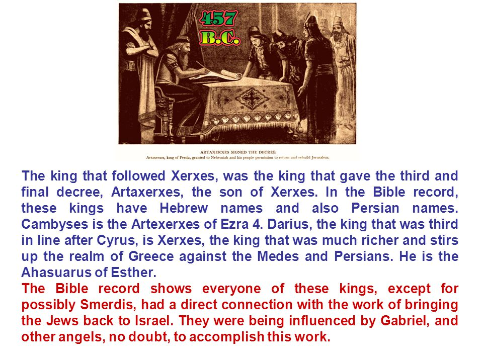 The king that followed Xerxes, was the king that gave the third and final decree, Artaxerxes, the son of Xerxes. In the Bible record, these kings have Hebrew names and also Persian names. Cambyses is the Artexerxes of Ezra 4. Darius, the king that was third in line after Cyrus, is Xerxes, the king that was much richer and stirs up the realm of Greece against the Medes and Persians. He is the Ahasuarus of Esther.
