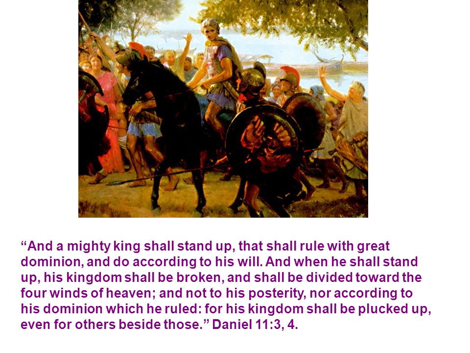 And a mighty king shall stand up, that shall rule with great dominion, and do according to his will.