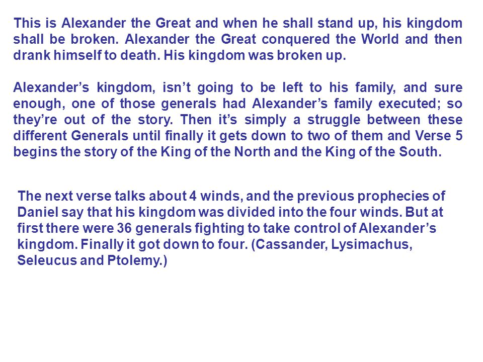 This is Alexander the Great and when he shall stand up, his kingdom shall be broken. Alexander the Great conquered the World and then drank himself to death. His kingdom was broken up.
