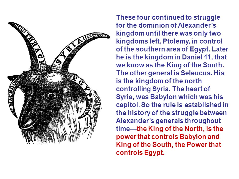 These four continued to struggle for the dominion of Alexander's kingdom until there was only two kingdoms left, Ptolemy, in control of the southern area of Egypt. Later he is the kingdom in Daniel 11, that we know as the King of the South.