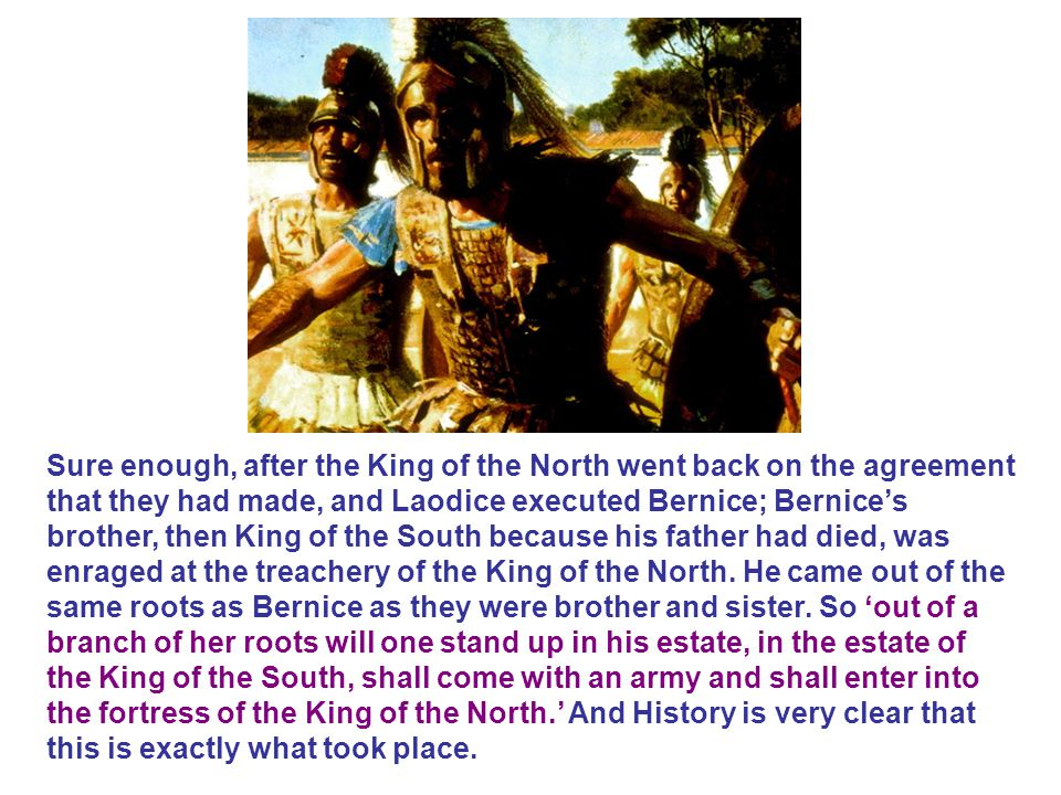 Sure enough, after the King of the North went back on the agreement that they had made, and Laodice executed Bernice; Bernice's brother, then King of the South because his father had died, was enraged at the treachery of the King of the North.