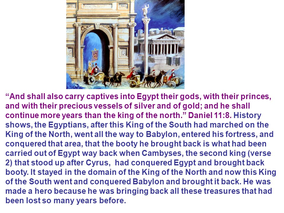And shall also carry captives into Egypt their gods, with their princes, and with their precious vessels of silver and of gold; and he shall continue more years than the king of the north. Daniel 11:8.