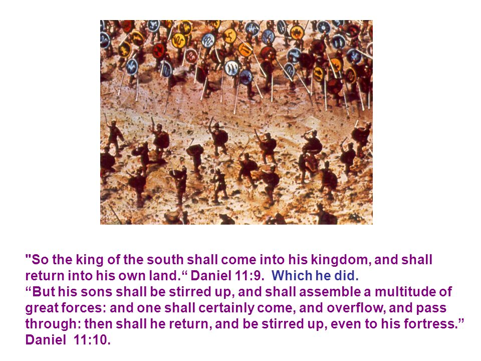 So the king of the south shall come into his kingdom, and shall return into his own land. Daniel 11:9. Which he did.