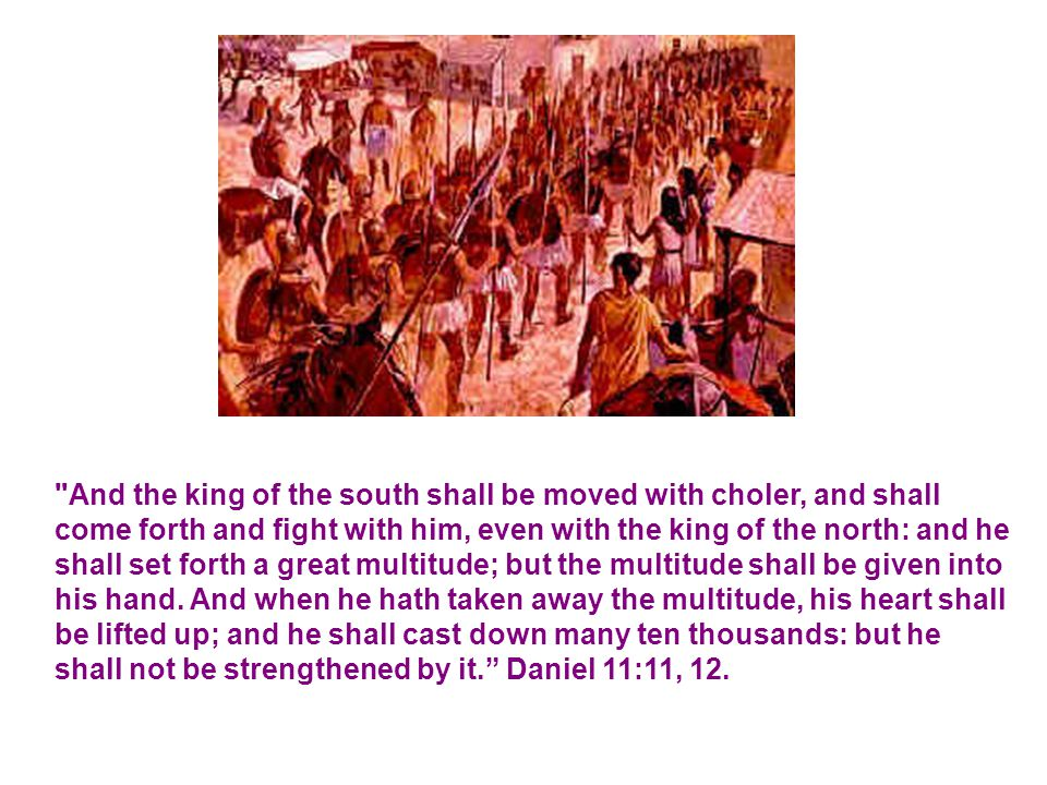 And the king of the south shall be moved with choler, and shall come forth and fight with him, even with the king of the north: and he shall set forth a great multitude; but the multitude shall be given into his hand.