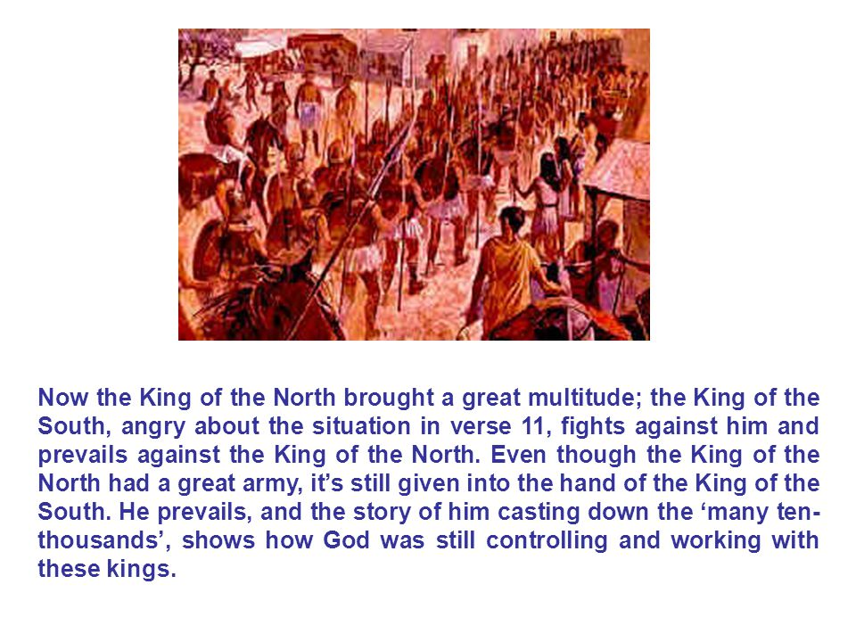 Now the King of the North brought a great multitude; the King of the South, angry about the situation in verse 11, fights against him and prevails against the King of the North.