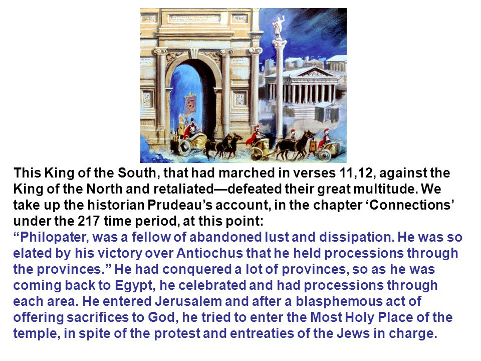 This King of the South, that had marched in verses 11,12, against the King of the North and retaliated—defeated their great multitude. We take up the historian Prudeau's account, in the chapter 'Connections' under the 217 time period, at this point:
