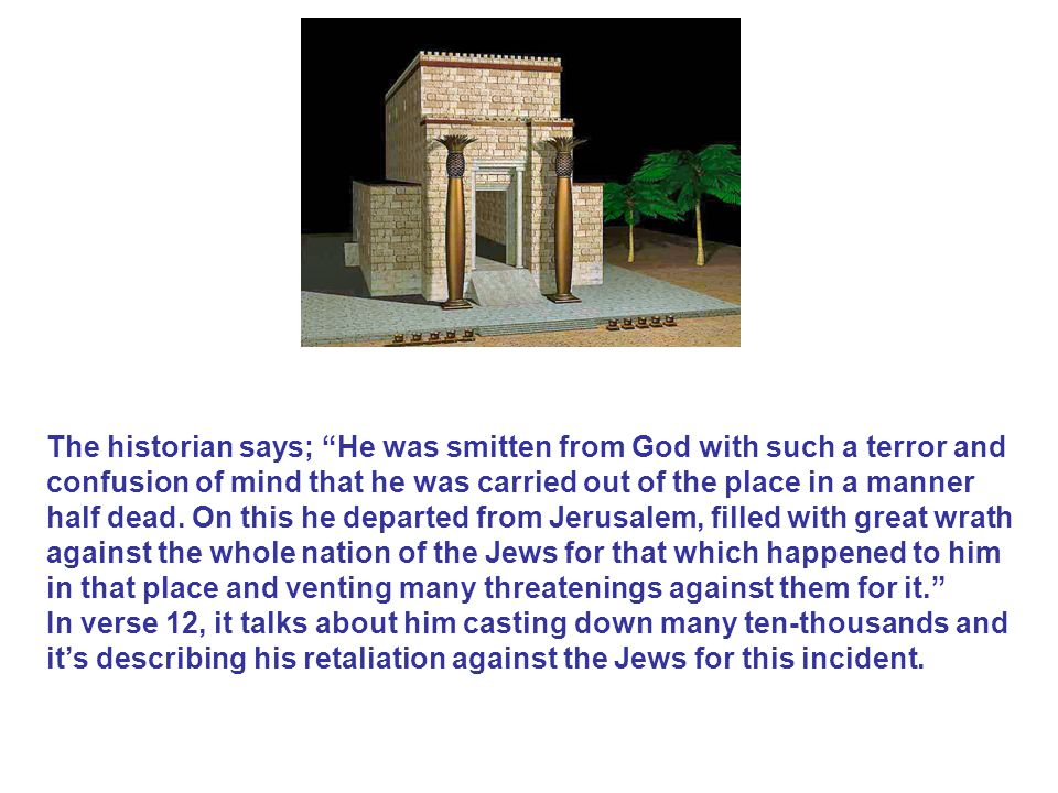 The historian says; He was smitten from God with such a terror and confusion of mind that he was carried out of the place in a manner half dead. On this he departed from Jerusalem, filled with great wrath against the whole nation of the Jews for that which happened to him in that place and venting many threatenings against them for it.