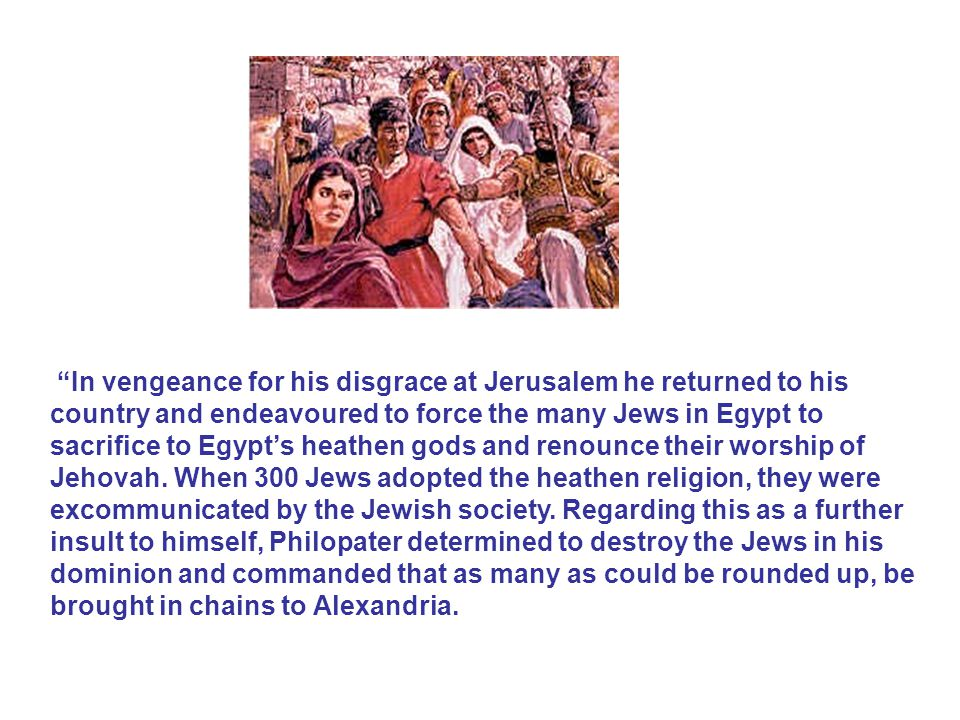 In vengeance for his disgrace at Jerusalem he returned to his country and endeavoured to force the many Jews in Egypt to sacrifice to Egypt's heathen gods and renounce their worship of Jehovah.