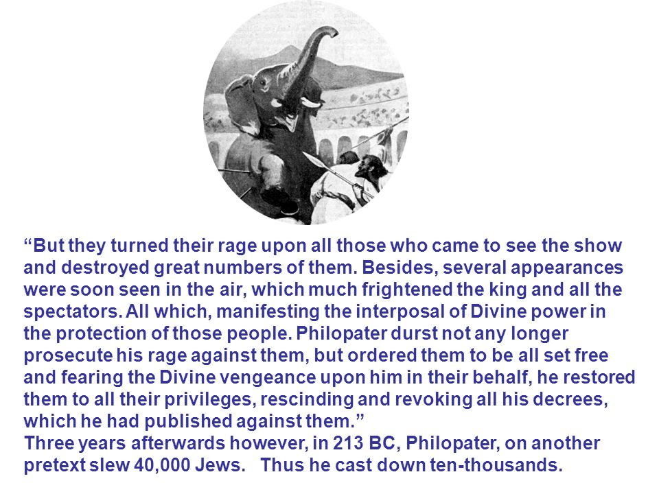 But they turned their rage upon all those who came to see the show and destroyed great numbers of them. Besides, several appearances were soon seen in the air, which much frightened the king and all the spectators. All which, manifesting the interposal of Divine power in the protection of those people. Philopater durst not any longer prosecute his rage against them, but ordered them to be all set free and fearing the Divine vengeance upon him in their behalf, he restored them to all their privileges, rescinding and revoking all his decrees, which he had published against them.
