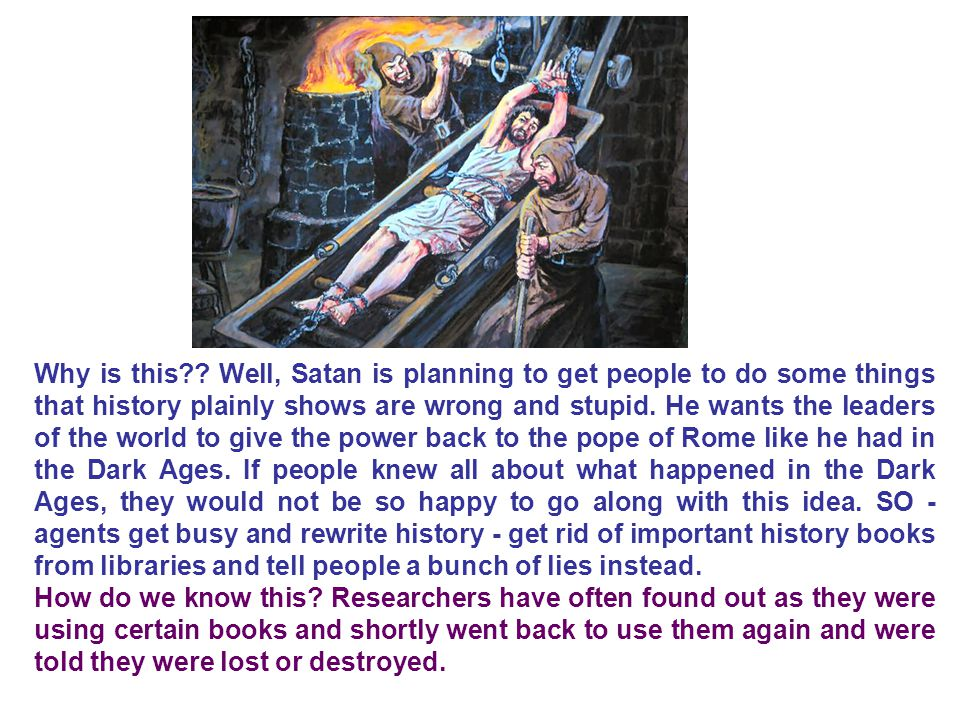 Why is this Well, Satan is planning to get people to do some things that history plainly shows are wrong and stupid. He wants the leaders of the world to give the power back to the pope of Rome like he had in the Dark Ages. If people knew all about what happened in the Dark Ages, they would not be so happy to go along with this idea. SO - agents get busy and rewrite history - get rid of important history books from libraries and tell people a bunch of lies instead.