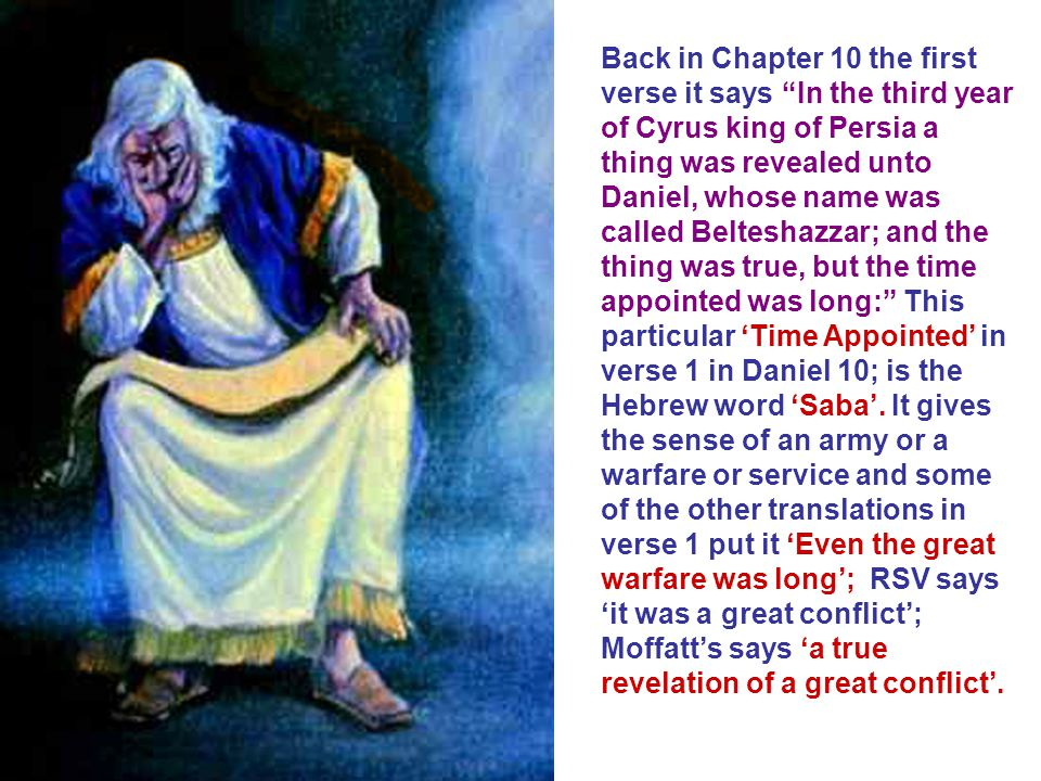 Back in Chapter 10 the first verse it says In the third year of Cyrus king of Persia a thing was revealed unto Daniel, whose name was called Belteshazzar; and the thing was true, but the time appointed was long: This particular 'Time Appointed' in verse 1 in Daniel 10; is the Hebrew word 'Saba'.