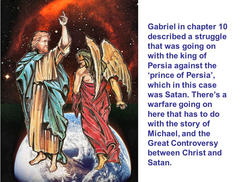 Gabriel in chapter 10 described a struggle that was going on with the king of Persia against the 'prince of Persia', which in this case was Satan.