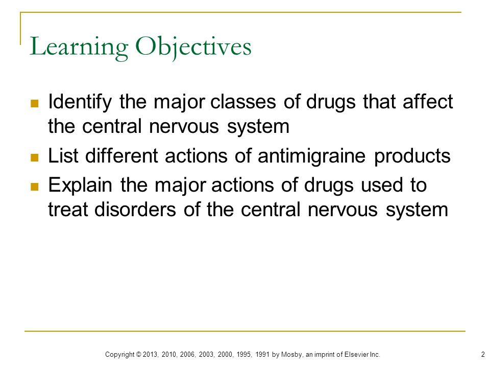 Learning Objectives Identify the major classes of drugs that affect the central nervous system. List different actions of antimigraine products.