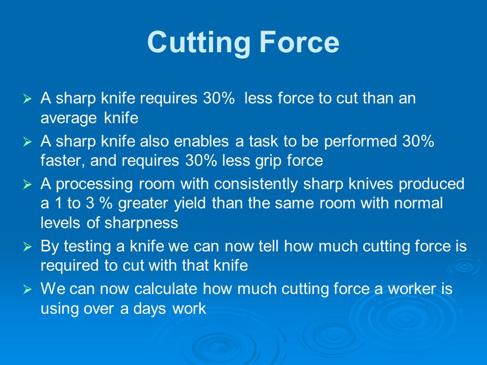 Cutting Force A sharp knife requires 30% less force to cut than an average knife.