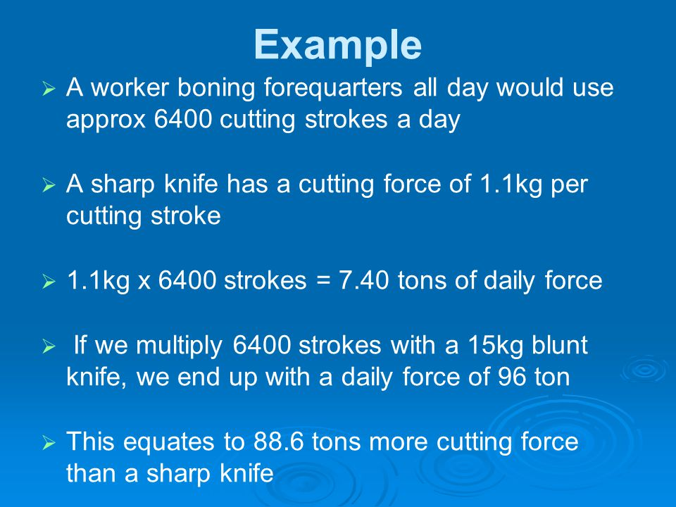 Example A worker boning forequarters all day would use approx 6400 cutting strokes a day.
