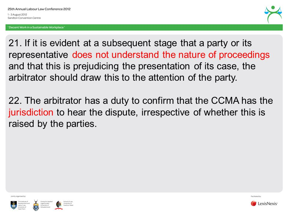 21. If it is evident at a subsequent stage that a party or its representative does not understand the nature of proceedings and that this is prejudicing the presentation of its case, the arbitrator should draw this to the attention of the party.