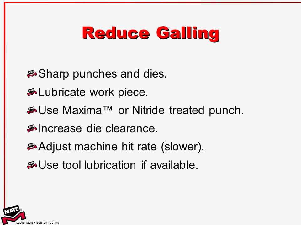Reduce Galling Sharp punches and dies. Lubricate work piece.