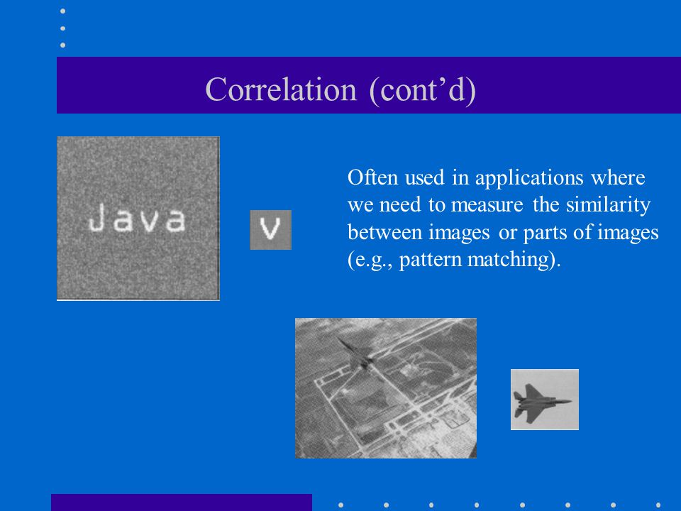 Correlation (cont'd) Often used in applications where we need to measure the similarity between images or parts of images.