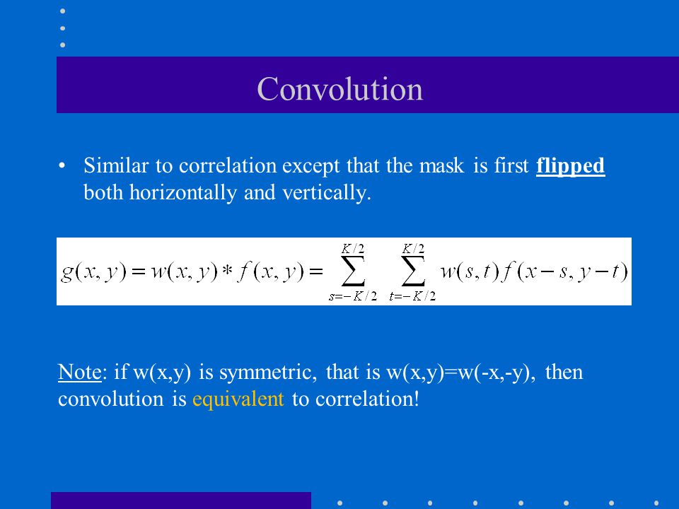 Convolution Similar to correlation except that the mask is first flipped both horizontally and vertically.