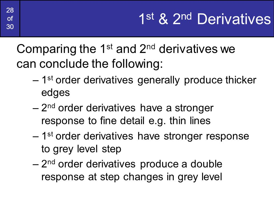 1st & 2nd Derivatives Comparing the 1st and 2nd derivatives we can conclude the following: 1st order derivatives generally produce thicker edges.