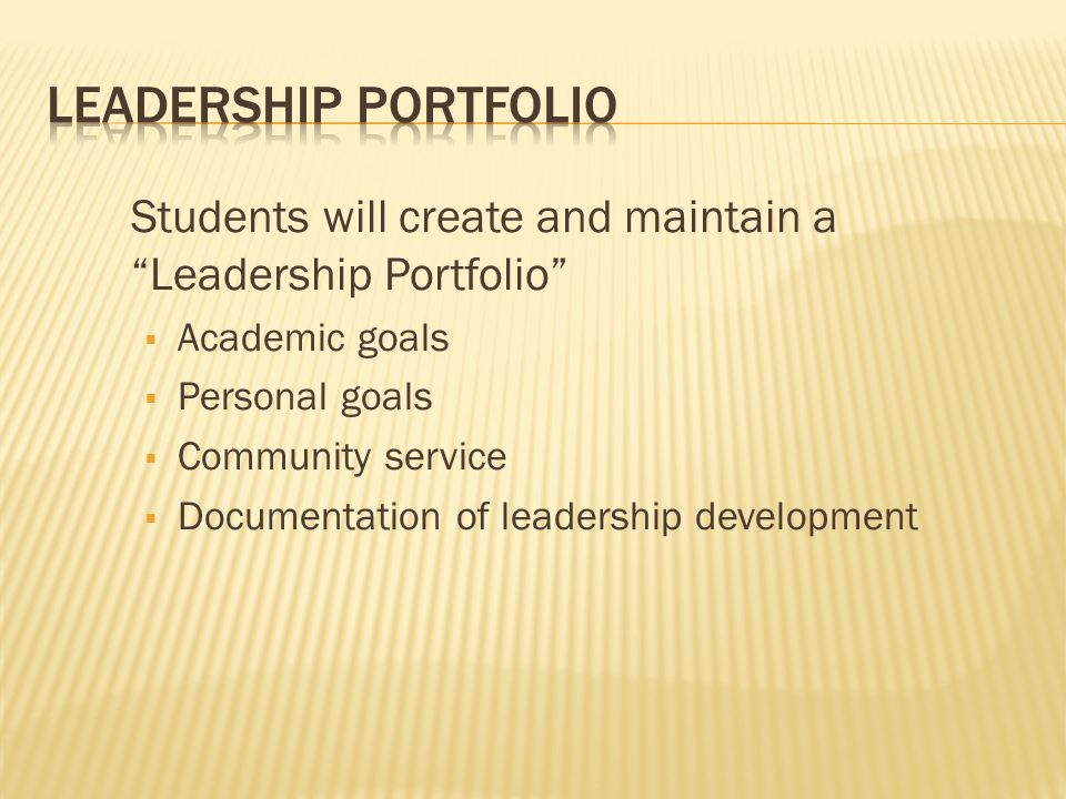 Leadership Portfolio Students will create and maintain a Leadership Portfolio Academic goals. Personal goals.