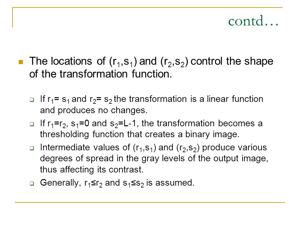 contd… The locations of (r1,s1) and (r2,s2) control the shape of the transformation function.