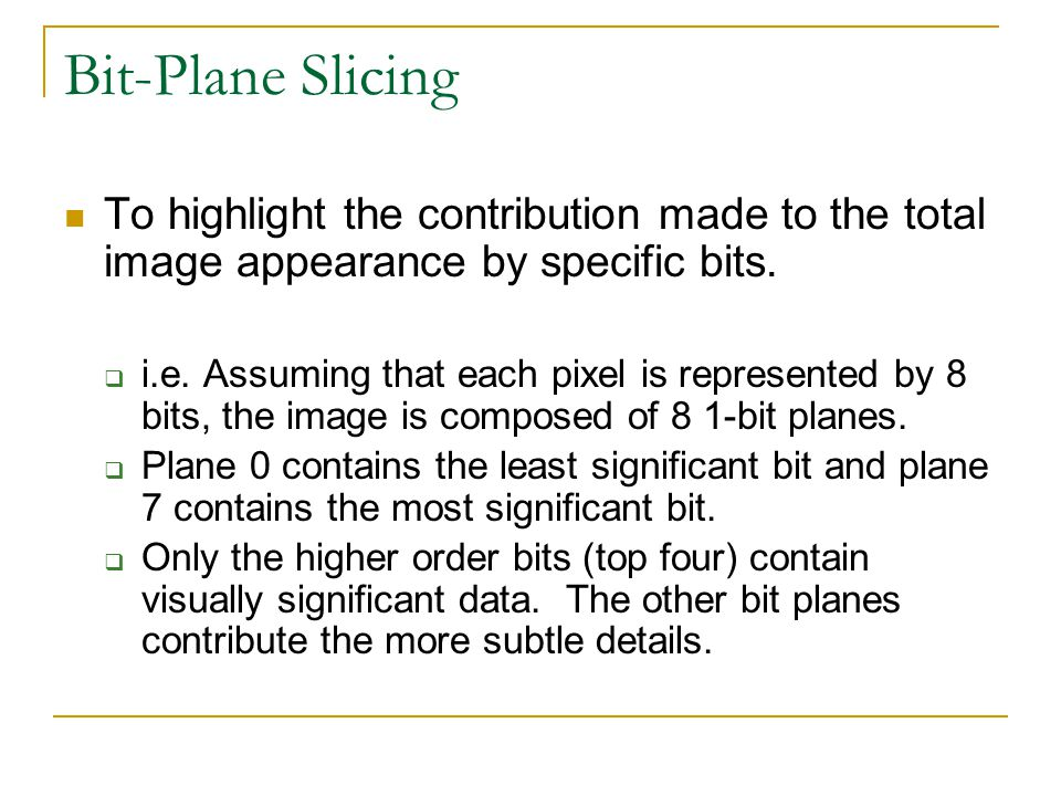 Bit-Plane Slicing To highlight the contribution made to the total image appearance by specific bits.