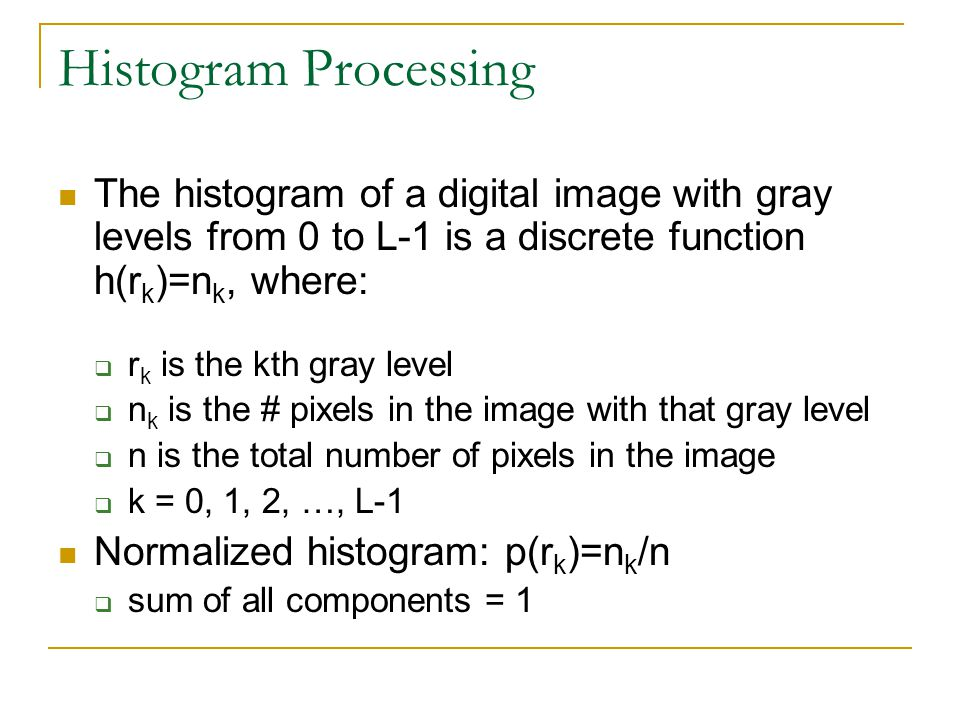 Histogram Processing The histogram of a digital image with gray levels from 0 to L-1 is a discrete function h(rk)=nk, where: