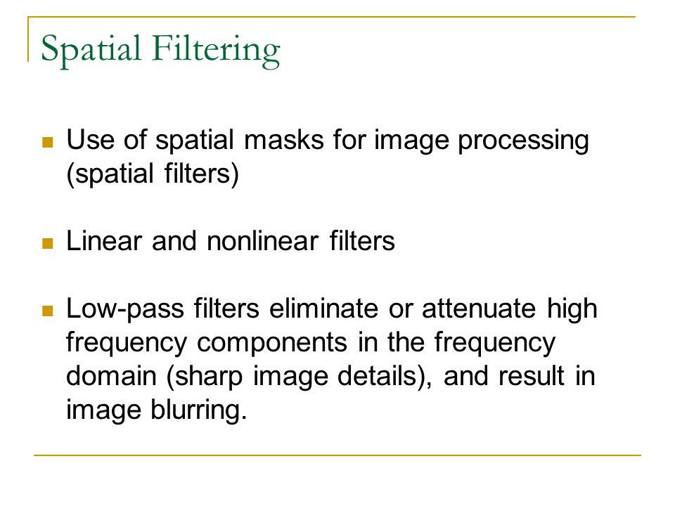 Spatial Filtering Use of spatial masks for image processing (spatial filters) Linear and nonlinear filters.