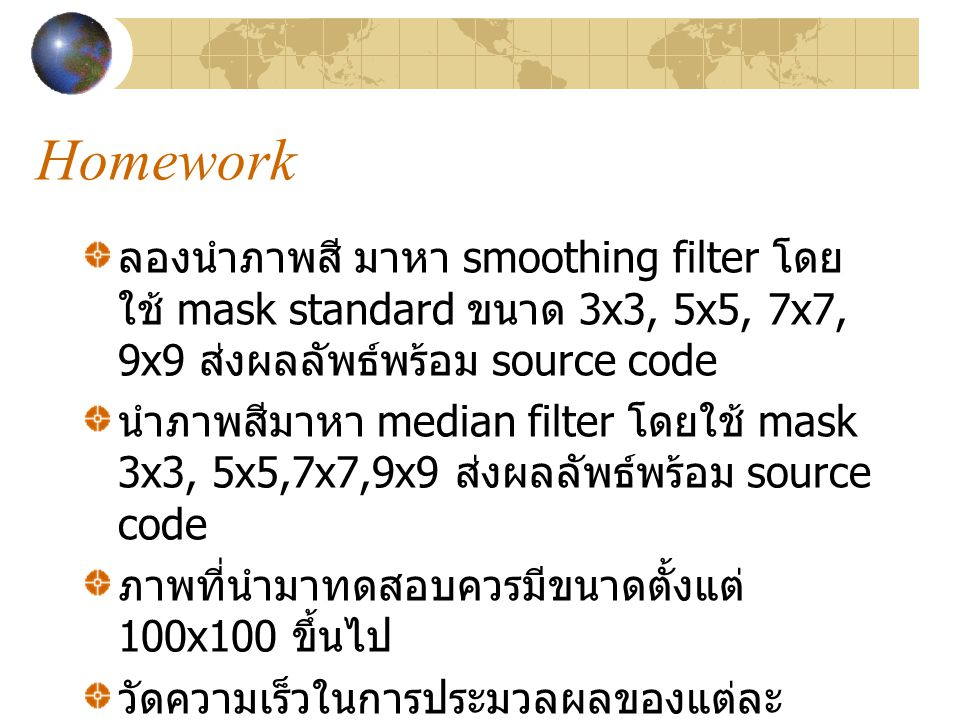 Homework ลองนำภาพสี มาหา smoothing filter โดยใช้ mask standard ขนาด 3x3, 5x5, 7x7, 9x9 ส่งผลลัพธ์พร้อม source code.