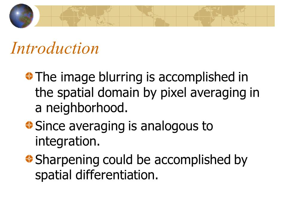 Introduction The image blurring is accomplished in the spatial domain by pixel averaging in a neighborhood.