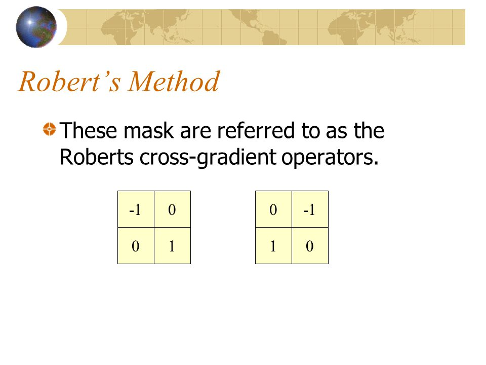 Robert's Method These mask are referred to as the Roberts cross-gradient operators. -1 -1 1 1