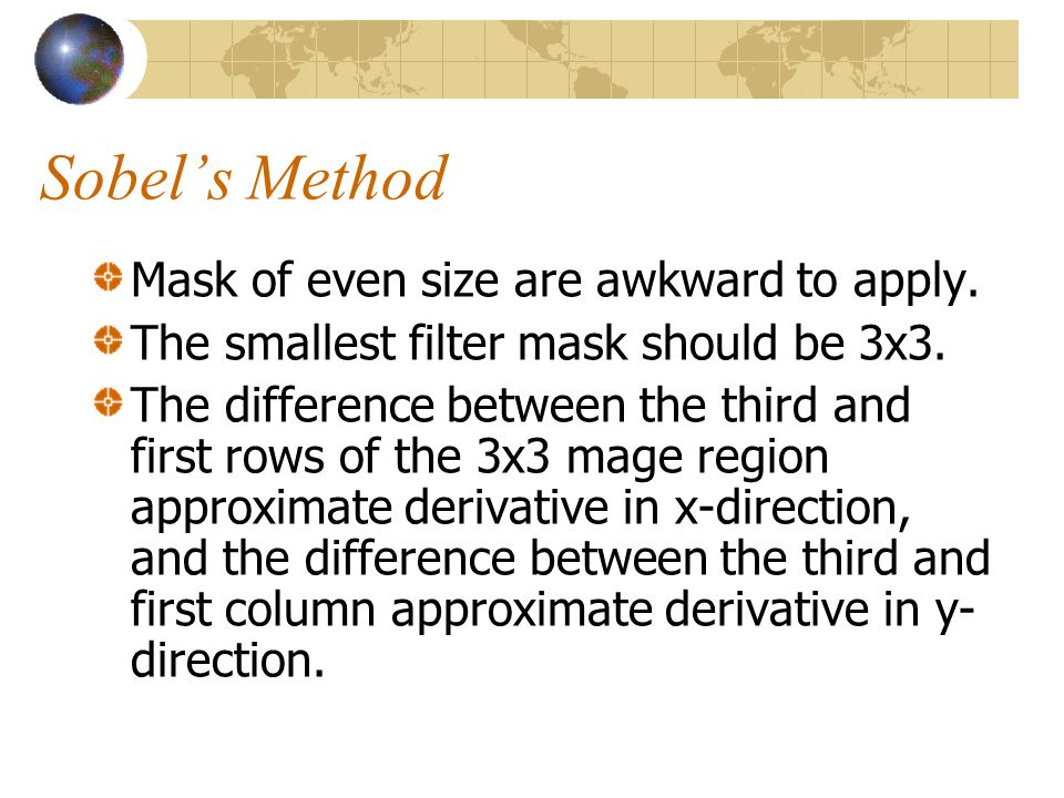 Sobel's Method Mask of even size are awkward to apply.