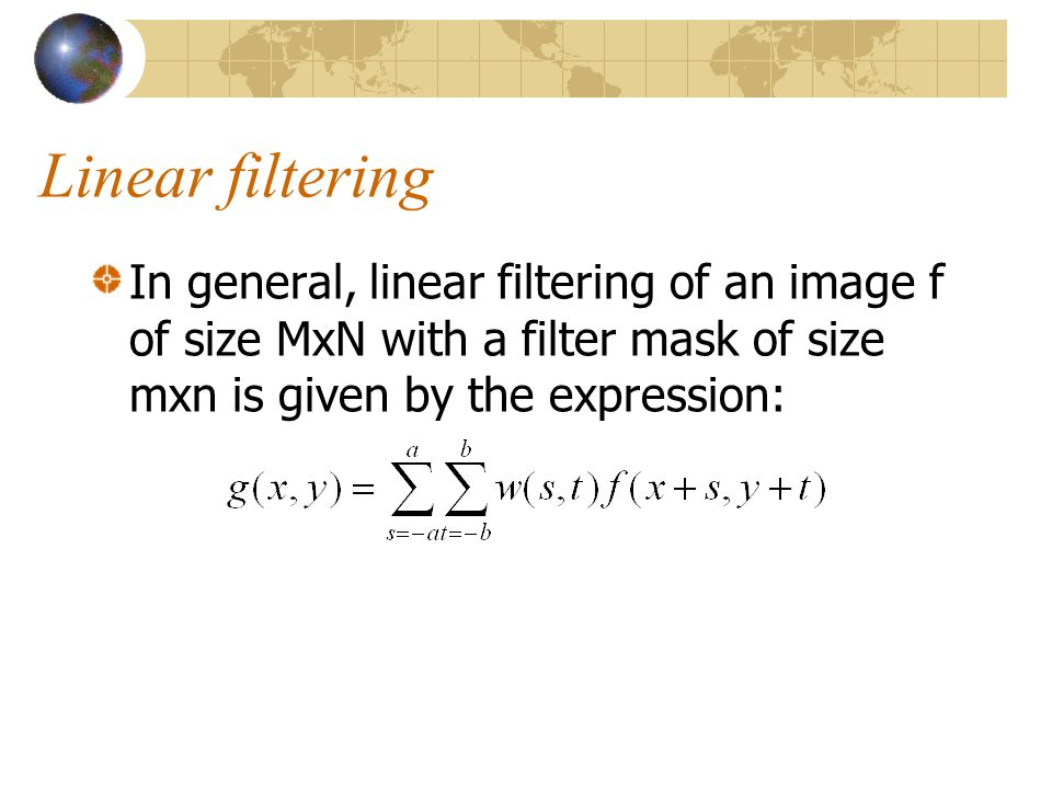 Linear filtering In general, linear filtering of an image f of size MxN with a filter mask of size mxn is given by the expression: