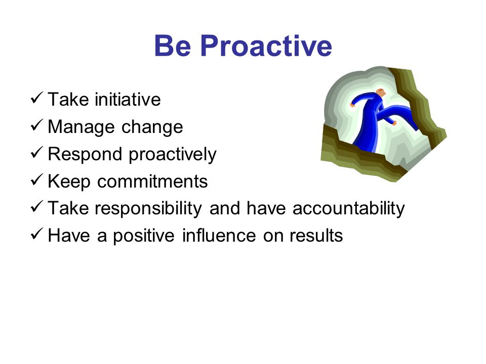 Be Proactive Take initiative Manage change Respond proactively