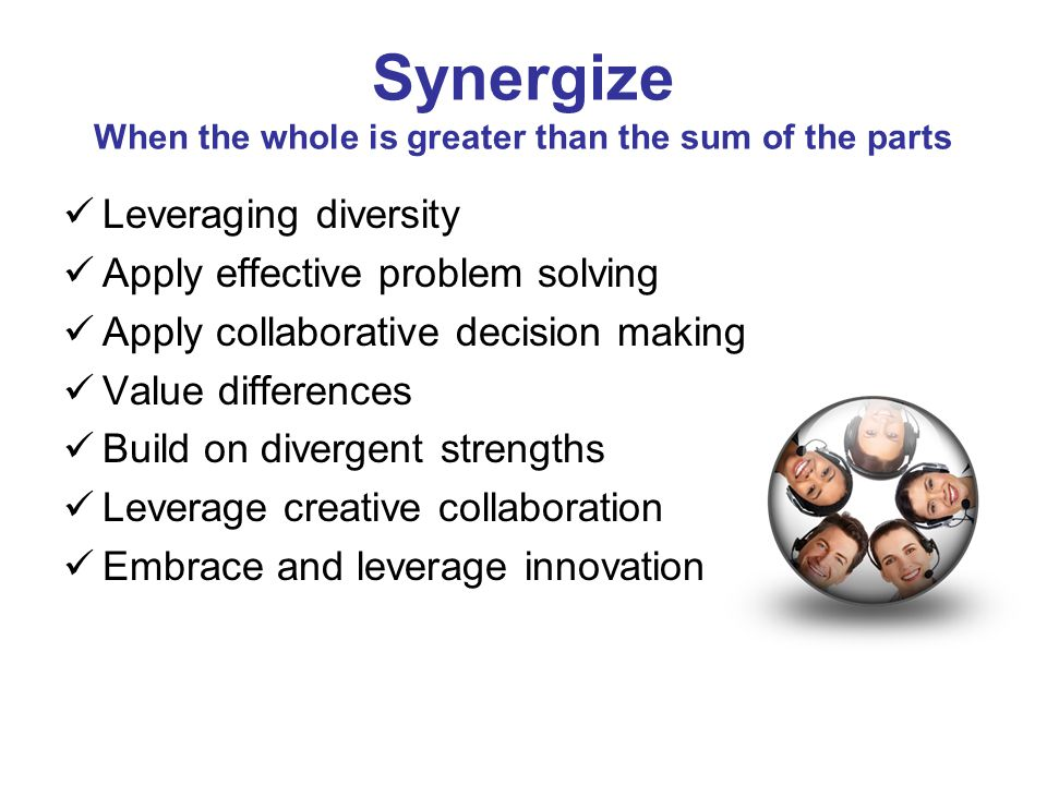 Synergize When the whole is greater than the sum of the parts