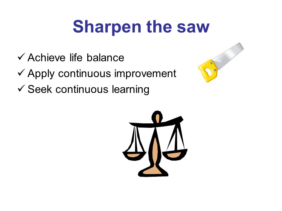 Sharpen the saw Achieve life balance Apply continuous improvement