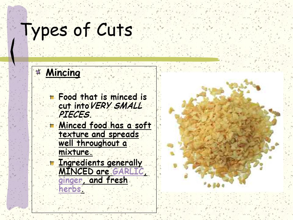 Types of Cuts Mincing. Food that is minced is cut intoVERY SMALL PIECES. Minced food has a soft texture and spreads well throughout a mixture.