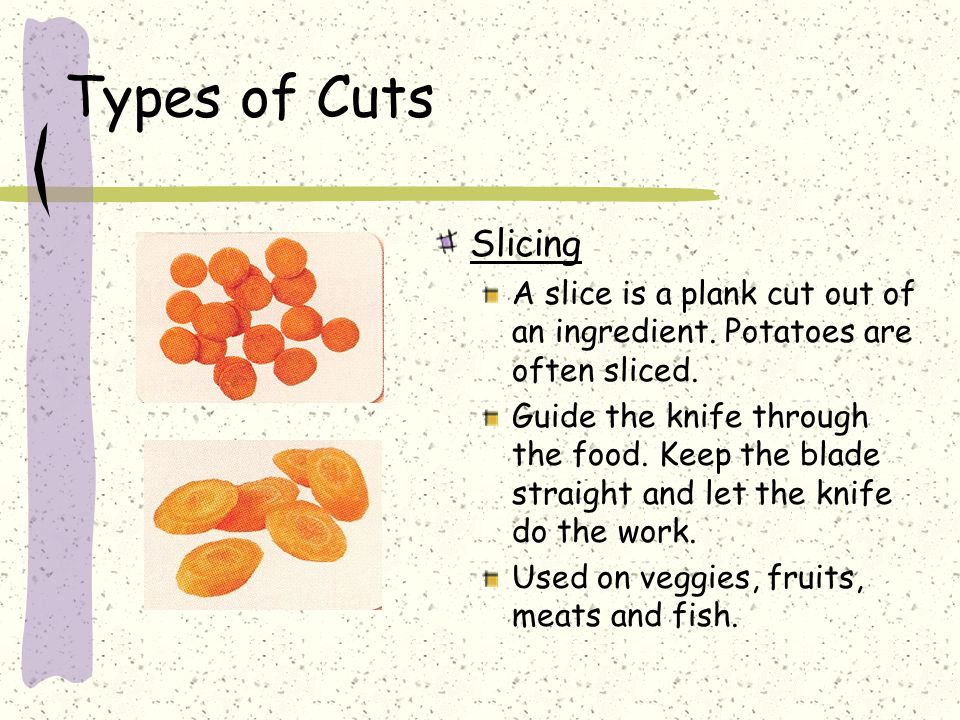 Types of Cuts Slicing. A slice is a plank cut out of an ingredient. Potatoes are often sliced.