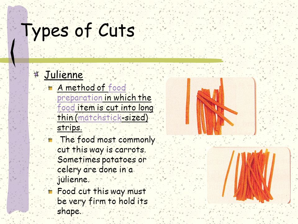 Types of Cuts Julienne. A method of food preparation in which the food item is cut into long thin (matchstick-sized) strips.