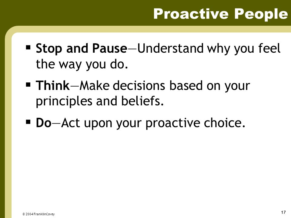 Proactive People Stop and Pause—Understand why you feel the way you do. Think—Make decisions based on your principles and beliefs.