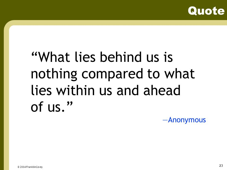 Quote What lies behind us is nothing compared to what lies within us and ahead of us. —Anonymous.