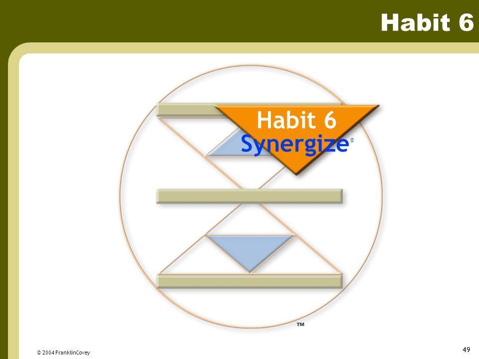 Habit 6 Habit 6 Synergize® © 2004 FranklinCovey