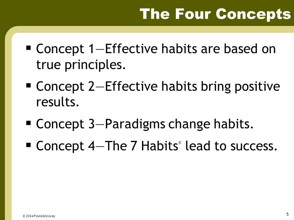 The Four Concepts Concept 1—Effective habits are based on true principles. Concept 2—Effective habits bring positive results.