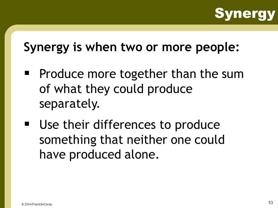 Synergy Synergy is when two or more people: