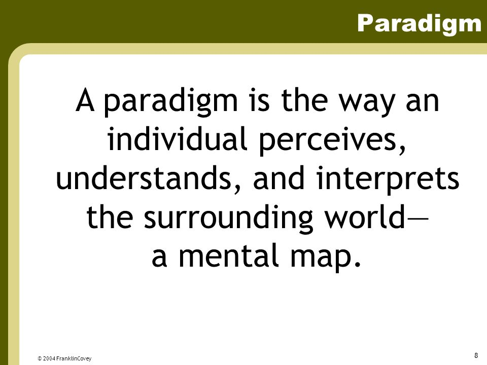 Paradigm A paradigm is the way an individual perceives, understands, and interprets the surrounding world— a mental map.