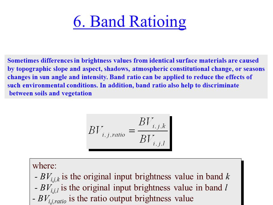 6. Band Ratioing Sometimes differences in brightness values from identical surface materials are caused.