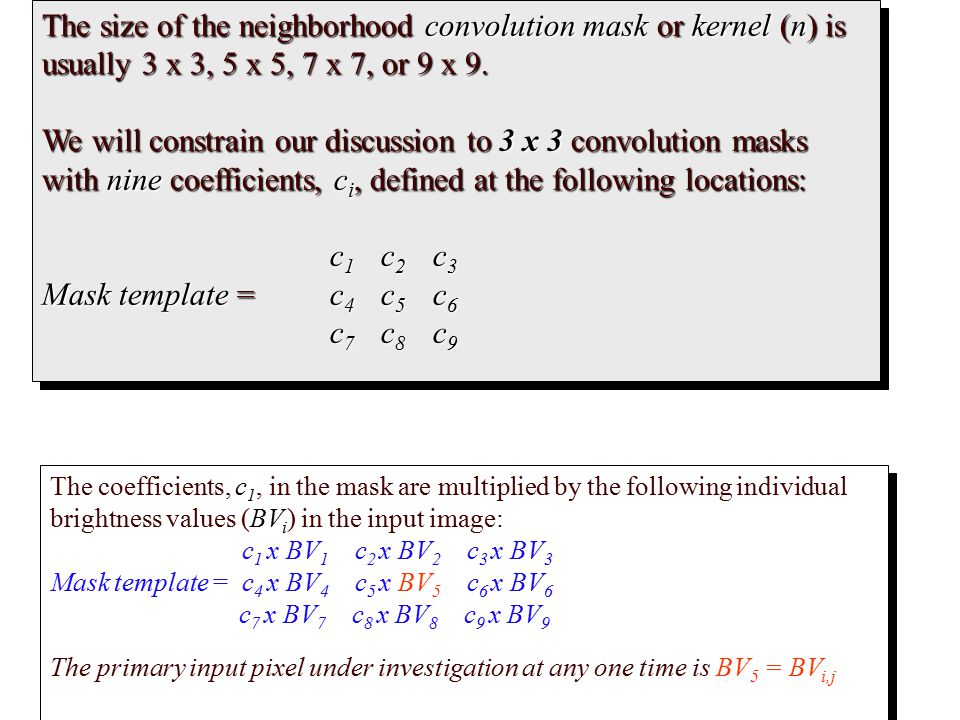 The size of the neighborhood convolution mask or kernel (n) is usually 3 x 3, 5 x 5, 7 x 7, or 9 x 9.