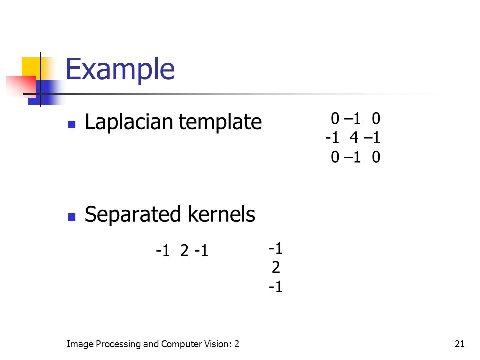 Example Laplacian template Separated kernels 0 –1 0 -1 4 –1 -1 -1 2 -1