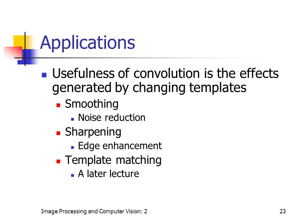 Applications Usefulness of convolution is the effects generated by changing templates. Smoothing. Noise reduction.